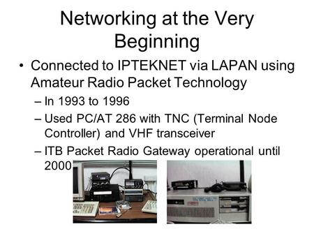 Networking at the Very Beginning Connected to IPTEKNET via LAPAN using Amateur Radio Packet Technology –In 1993 to 1996 –Used PC/AT 286 with TNC (Terminal.