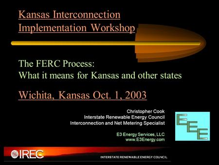 Kansas Interconnection Implementation Workshop The FERC Process: What it means for Kansas and other states Wichita, Kansas Oct. 1, 2003 Christopher Cook.