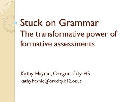 Stuck on Grammar The transformative power of formative assessments Kathy Haynie, Oregon City HS