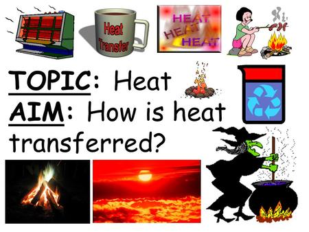 TOPIC: Heat AIM: How is heat transferred?