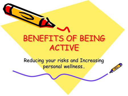 BENEFITS OF BEING ACTIVE Reducing your risks and Increasing personal wellness..