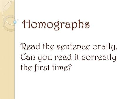 Homographs Read the sentence orally. Can you read it correctly the first time?