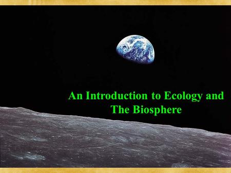 An Introduction to Ecology and The Biosphere. An ecosystem consists of all abiotic factors plus all organisms that exist in a certain area à Ecosystem.