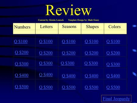 Review Content by: Kristin Lentsch Template Design by: Mark Geary Numbers Letters Seasons Shapes Colors Q $100 Q $200 Q $300 Q $400 Q $500 Q $100 Q $200.