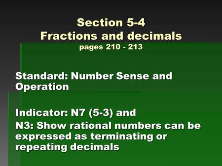 Section 5-4 Fractions and decimals pages 210 - 213 Standard: Number Sense and Operation Indicator: N7 (5-3) and N3: Show rational numbers can be expressed.