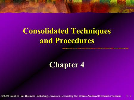 4 - 1 ©2003 Prentice Hall Business Publishing, Advanced Accounting 8/e, Beams/Anthony/Clement/Lowensohn Consolidated Techniques and Procedures Chapter.
