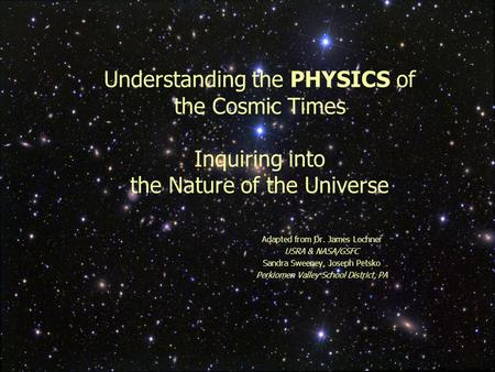 1 Understanding the PHYSICS of the Cosmic Times Inquiring into the Nature of the Universe Adapted from Dr. James Lochner USRA & NASA/GSFC Sandra Sweeney,