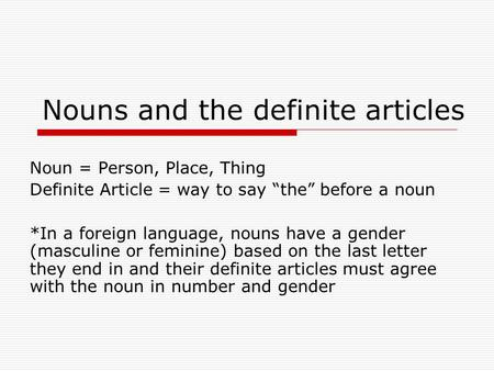 "Nouns and the definite articles Noun = Person, Place, Thing Definite Article = way to say ""the"" before a noun *In a foreign language, nouns have a gender."