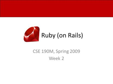 Ruby (on Rails) CSE 190M, Spring 2009 Week 2. Arrays Similar to PHP, Ruby arrays… – Are indexed by zero-based integer values – Store an assortment of.