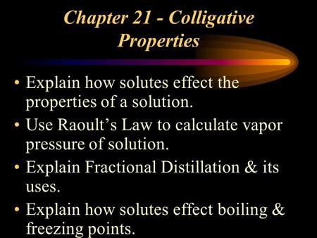 Chapter 21 - Colligative Properties Explain how solutes effect the properties of a solution. Use Raoult's Law to calculate vapor pressure of solution.