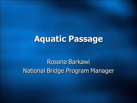 Aquatic Passage Rosana Barkawi National Bridge Program Manager Rosana Barkawi National Bridge Program Manager.