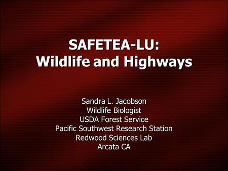 SAFETEA-LU: Wildlife and Highways Sandra L. Jacobson Wildlife Biologist USDA Forest Service Pacific Southwest Research Station Redwood Sciences Lab Arcata.