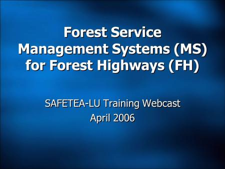 Forest Service Management Systems (MS) for Forest Highways (FH) SAFETEA-LU Training Webcast April 2006 SAFETEA-LU Training Webcast April 2006.