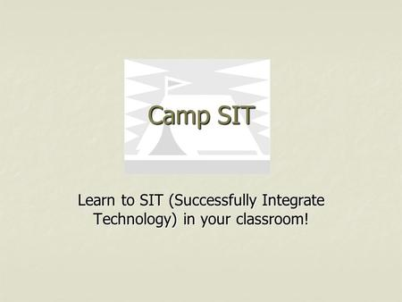 Camp SIT Learn to SIT (Successfully Integrate Technology) in your classroom!