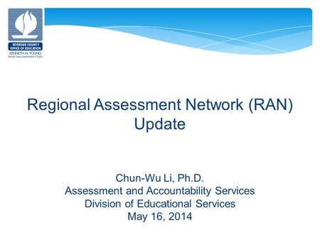 Regional Assessment Network (RAN) Update Chun-Wu Li, Ph.D. Assessment and Accountability Services Division of Educational Services May 16, 2014.