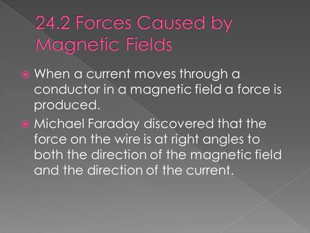  When a current moves through a conductor in a magnetic field a force is produced.  Michael Faraday discovered that the force on the wire is at right.