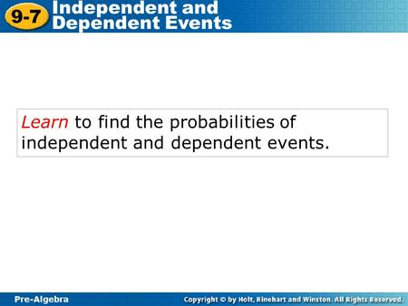 Pre-Algebra 9-7 Independent and Dependent Events Learn to find the probabilities of independent and dependent events.