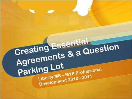 Creating Essential Agreements & a Question Parking Lot Liberty MS – MYP Professional Development 2010 - 2011.