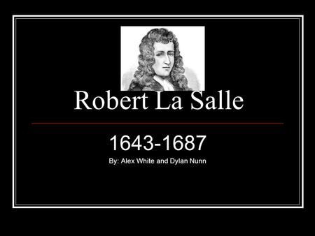 Robert La Salle 1643-1687 By: Alex White and Dylan Nunn.
