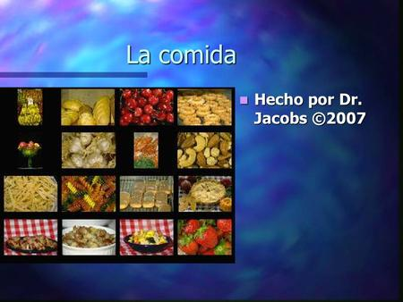 La comida Hecho por Dr. Jacobs ©2007. This PowerPoint reviews the names of common foods that are mentioned and discussed in class. The end of the presentation.