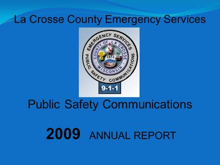 2009 ANNUAL REPORT La Crosse County Emergency Services Public Safety Communications.