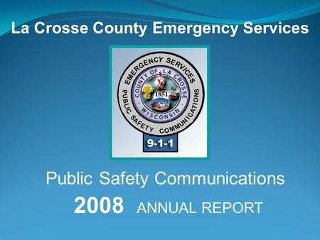 2008 ANNUAL REPORT La Crosse County Emergency Services Public Safety Communications.