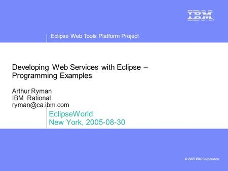 Eclipse Web Tools Platform Project © 2005 IBM Corporation Developing Web Services with Eclipse – Programming Examples Arthur Ryman IBM Rational