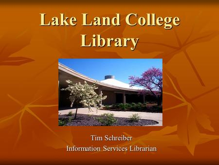 Lake Land College Library Tim Schreiber Information Services Librarian.