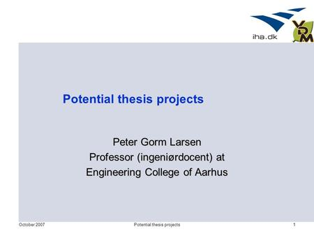 October 2007Potential thesis projects1 Peter Gorm Larsen Professor (ingeniørdocent) at Engineering College of Aarhus.