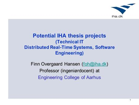 1 Potential IHA thesis projects (Technical IT Distributed Real-Time Systems, Software Engineering) Finn Overgaard Hansen  Professor.