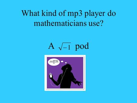 What kind of mp3 player do mathematicians use? A pod.