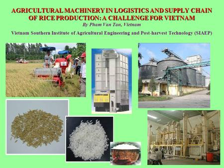 AGRICULTURAL MACHINERY IN LOGISTICS AND SUPPLY CHAIN OF RICE PRODUCTION: A CHALLENGE FOR VIETNAM AGRICULTURAL MACHINERY IN LOGISTICS AND SUPPLY CHAIN OF.