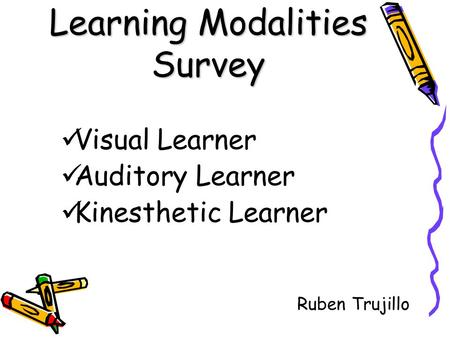 Learning Modalities Survey Visual Learner Auditory Learner Kinesthetic Learner Ruben Trujillo.