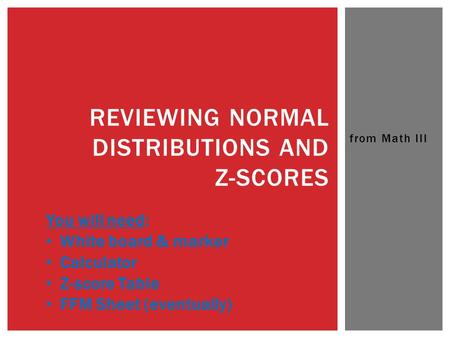 From Math III REVIEWING NORMAL DISTRIBUTIONS AND Z-SCORES You will need: White board & marker Calculator Z-score Table FFM Sheet (eventually)