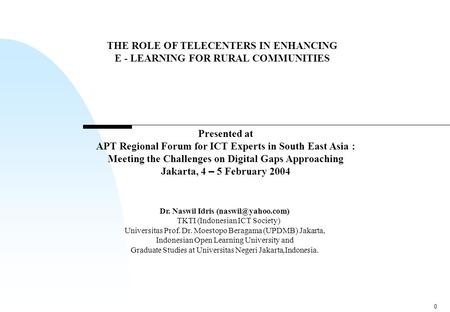 0 THE ROLE OF TELECENTERS IN ENHANCING E - LEARNING FOR RURAL COMMUNITIES Dr. Naswil Idris TKTI (Indonesian ICT Society) Universitas.