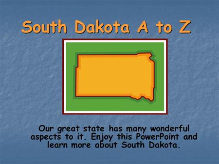 South Dakota A to Z Our great state has many wonderful aspects to it. Enjoy this PowerPoint and learn more about South Dakota.