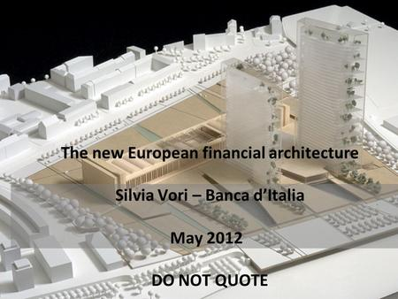 The new European financial architecture Silvia Vori – Banca d'Italia May 2012 DO NOT QUOTE.