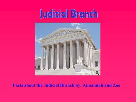 Judicial Branch Facts about the Judicial Branch by: Aireannah and Zoe.