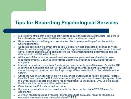 Tips for Recording Psychological Services Make daily entries of the services provided to assure the accuracy of the data. Be sure to be as timely as possible.