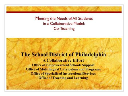 M eeting the Needs of All Students in a Collaborative Model: Co-Teaching The School District of Philadelphia A Collaborative Effort Office of Empowerment.