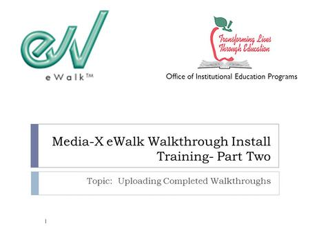 Media-X eWalk Walkthrough Install Training- Part Two Topic: Uploading Completed Walkthroughs Office of Institutional Education Programs 1.