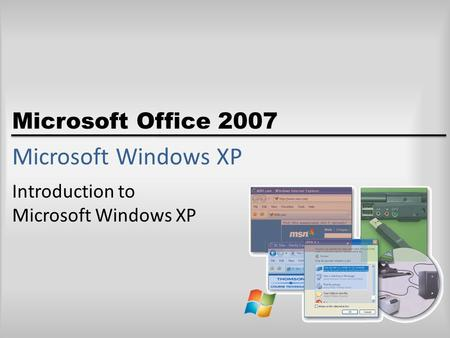 Microsoft Office 2007 Microsoft Windows XP Introduction to Microsoft Windows XP.