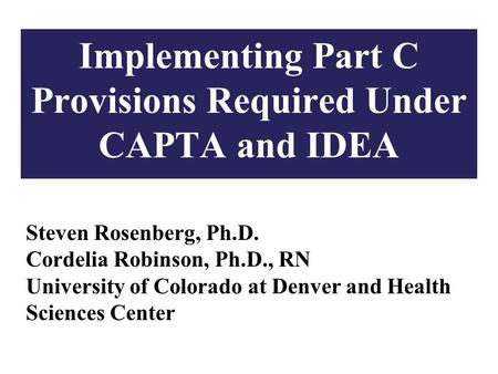1 Implementing Part C Provisions Required Under CAPTA and IDEA Steven Rosenberg, Ph.D. Cordelia Robinson, Ph.D., RN University of Colorado at Denver and.