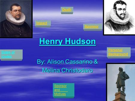 Henry Hudson By: Alison Cassarino & Melina Christodaro Deatheath Personal Personal Background Dates of routes Sponsor and Motives Impact Sponsor.