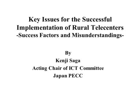 Key Issues for the Successful Implementation of Rural Telecenters -Success Factors and Misunderstandings- By Kenji Saga Acting Chair of ICT Committee Japan.