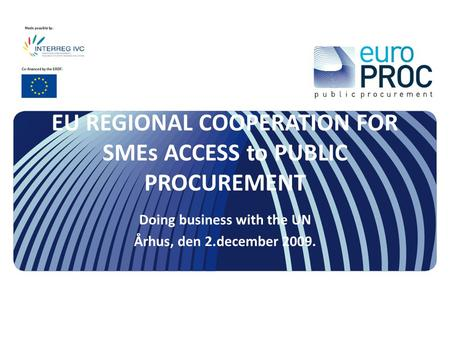 EU REGIONAL COOPERATION FOR SMEs ACCESS to PUBLIC PROCUREMENT Doing business with the UN Århus, den 2.december 2009.