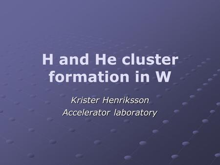 H and He cluster formation in W Krister Henriksson Accelerator laboratory.