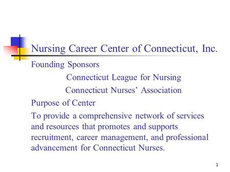 1 Nursing Career Center of Connecticut, Inc. Founding Sponsors Connecticut League for Nursing Connecticut Nurses' Association Purpose of Center To provide.