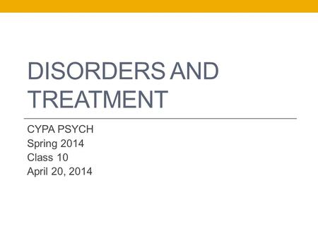 DISORDERS AND TREATMENT CYPA PSYCH Spring 2014 Class 10 April 20, 2014.