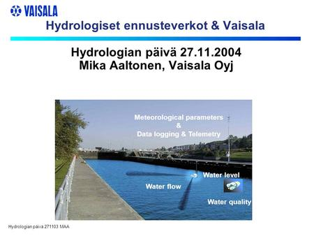 Hydrologian päivä 271103 MAA Hydrologiset ennusteverkot & Vaisala Water flow Water quality Meteorological parameters & Data logging & Telemetry Water level.